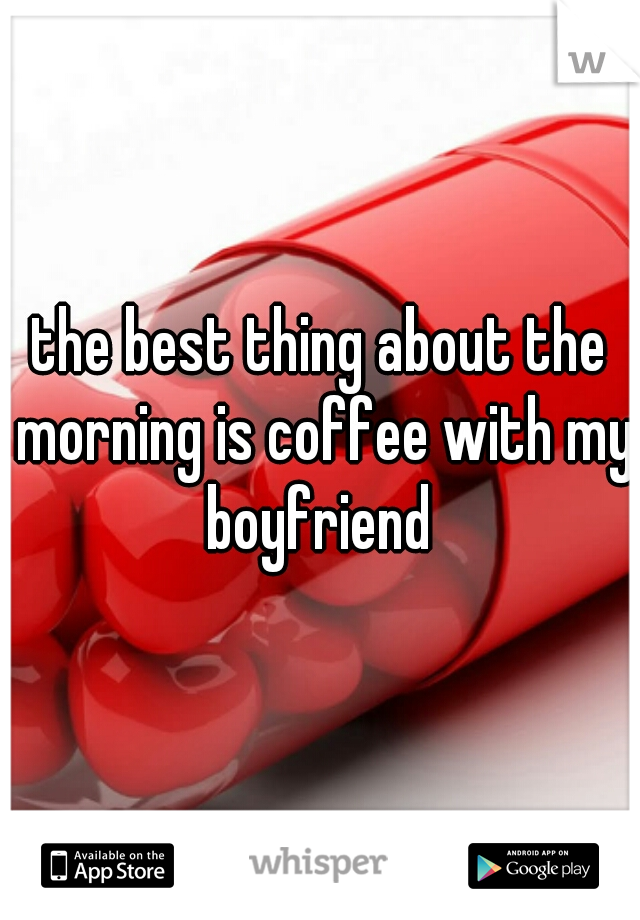 the best thing about the morning is coffee with my boyfriend