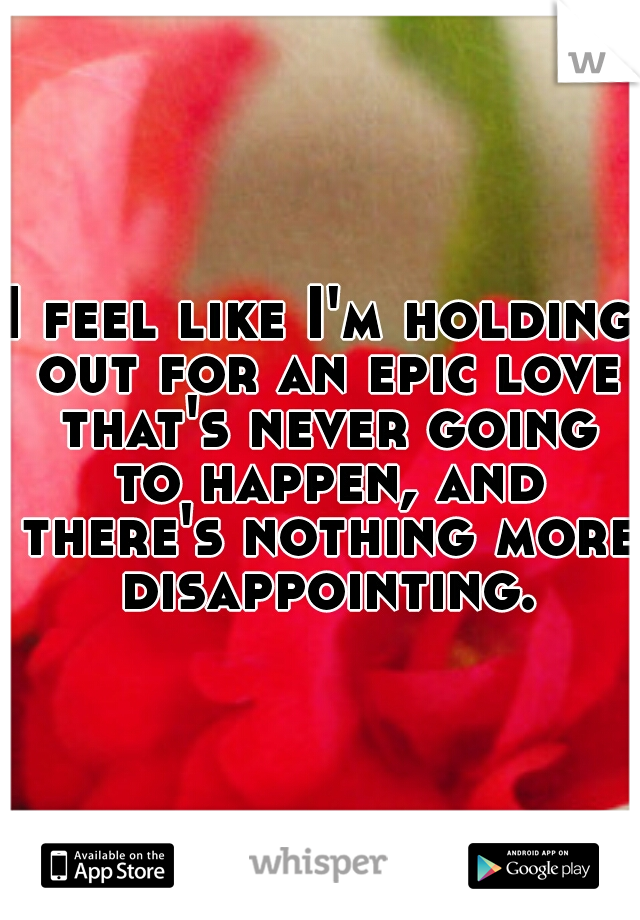I feel like I'm holding out for an epic love that's never going to happen, and there's nothing more disappointing.