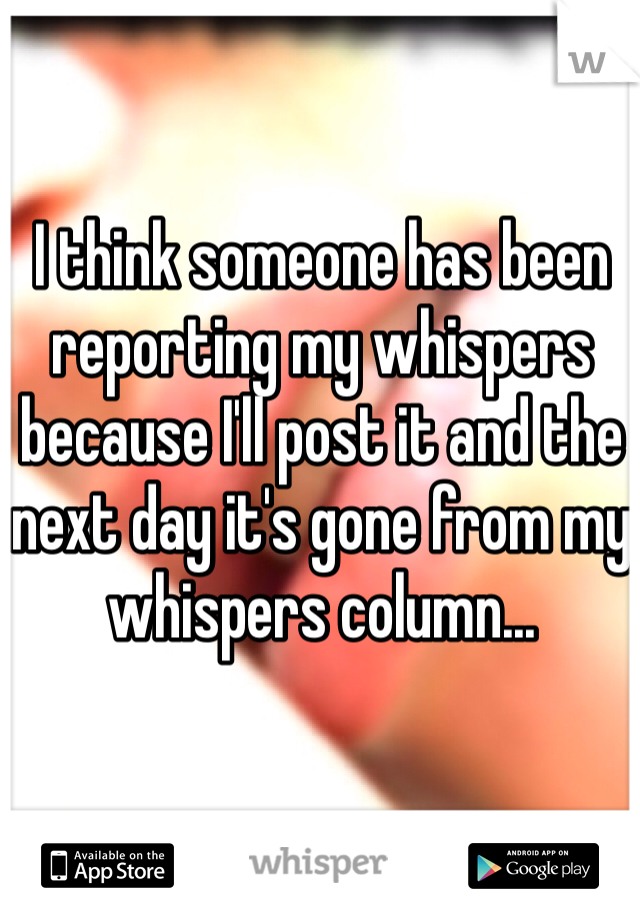 I think someone has been reporting my whispers because I'll post it and the next day it's gone from my whispers column...