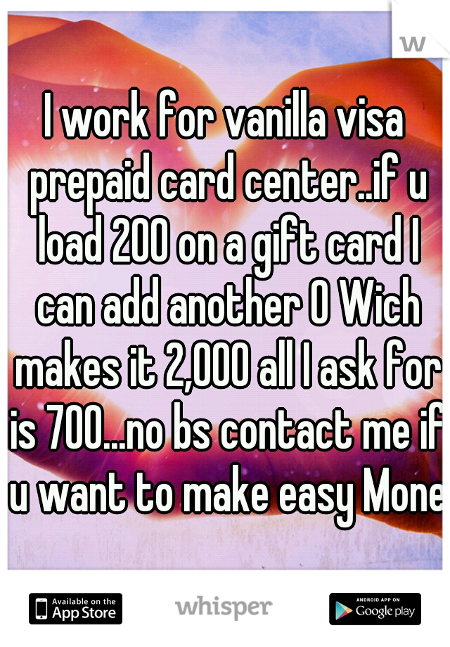 I work for vanilla visa prepaid card center..if u load 200 on a gift card I can add another 0 Wich makes it 2,000 all I ask for is 700...no bs contact me if u want to make easy Money
