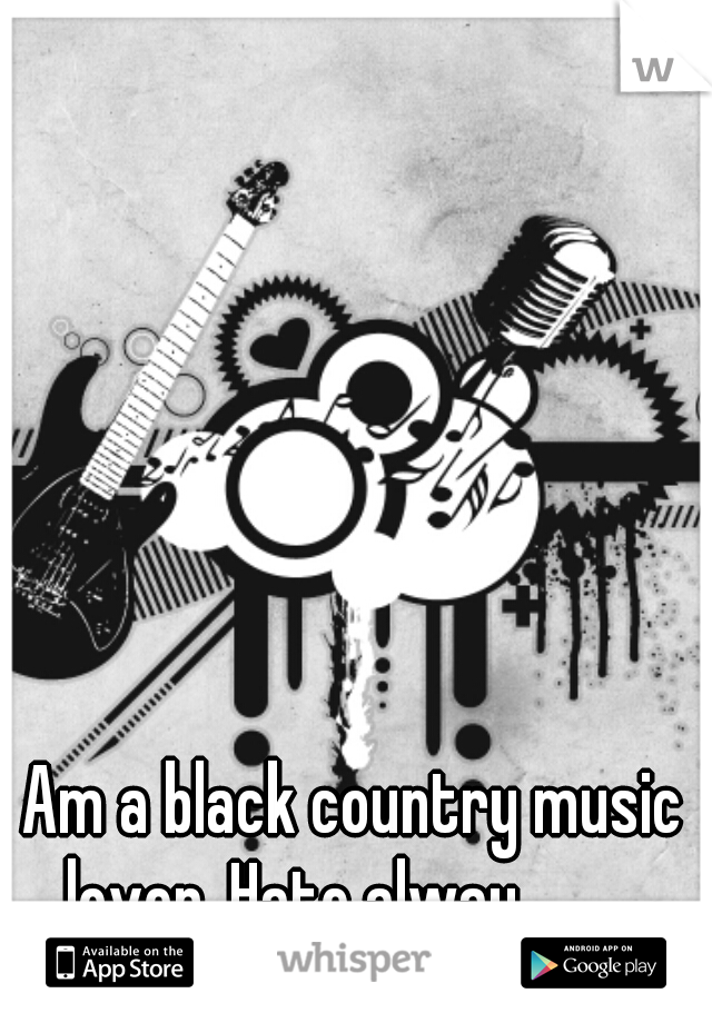 Am a black country music lover. Hate alway...........