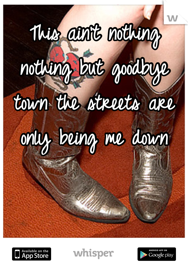 This ain't nothing nothing but goodbye town the streets are only being me down