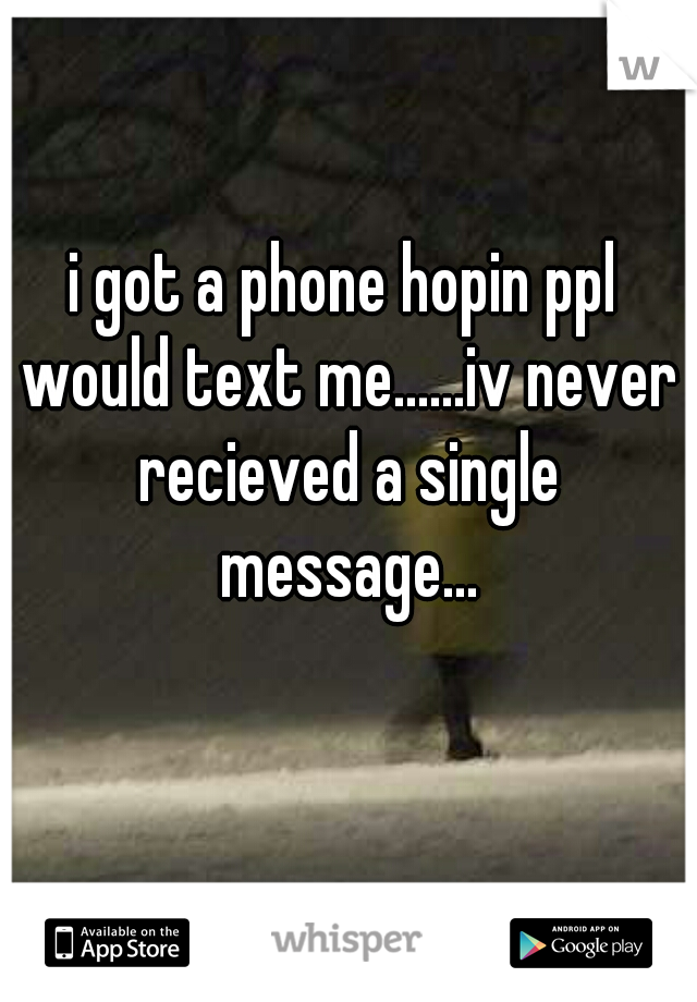 i got a phone hopin ppl would text me......iv never recieved a single message...