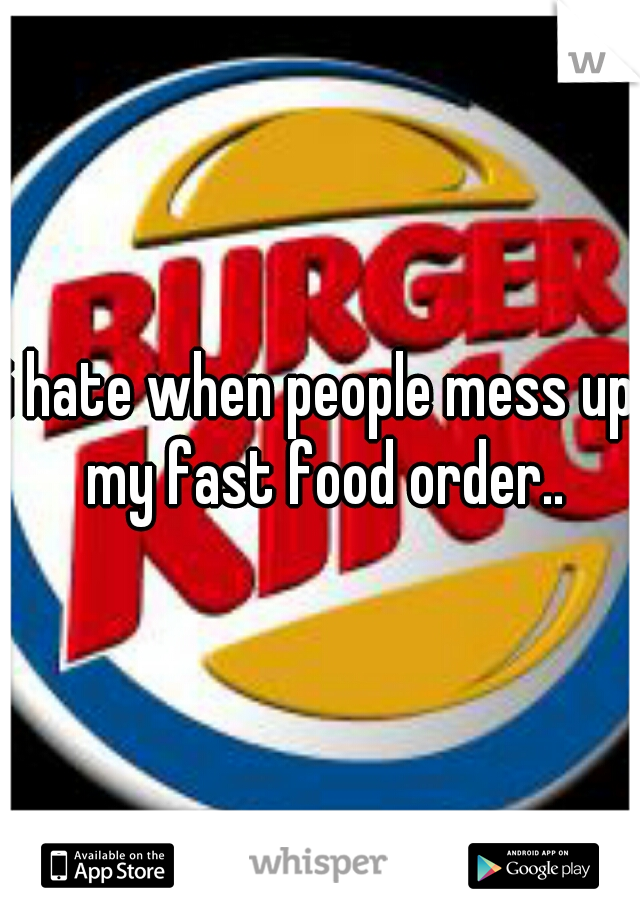 i hate when people mess up my fast food order..