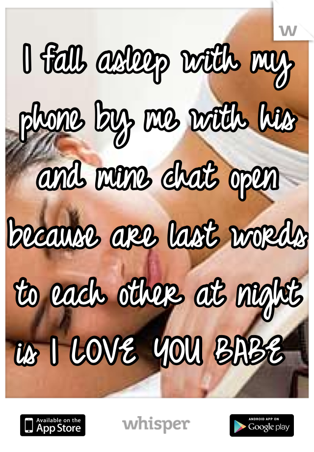 I fall asleep with my phone by me with his and mine chat open because are last words to each other at night is I LOVE YOU BABE