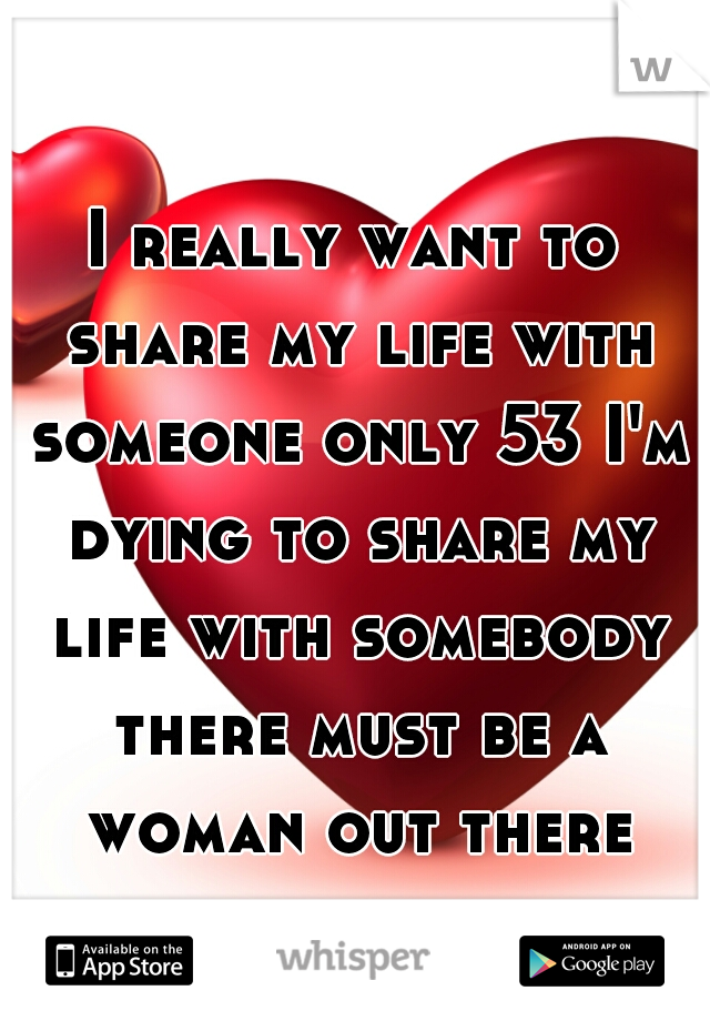 I really want to share my life with someone only 53 I'm dying to share my life with somebody there must be a woman out there