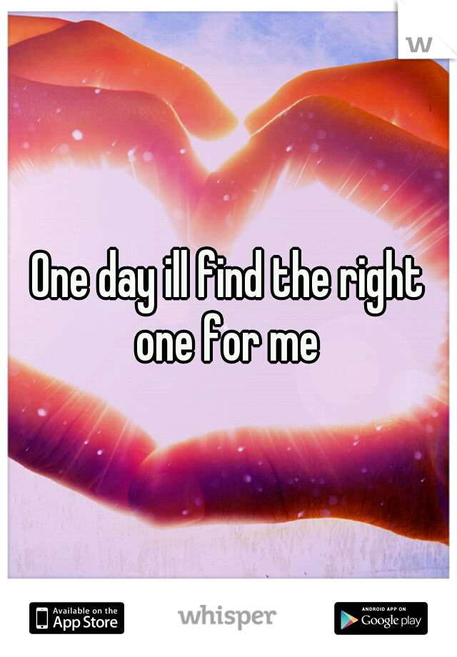 One day ill find the right one for me