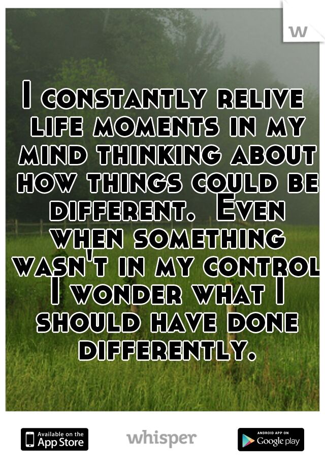 I constantly relive life moments in my mind thinking about how things could be different.  Even when something wasn't in my control I wonder what I should have done differently.