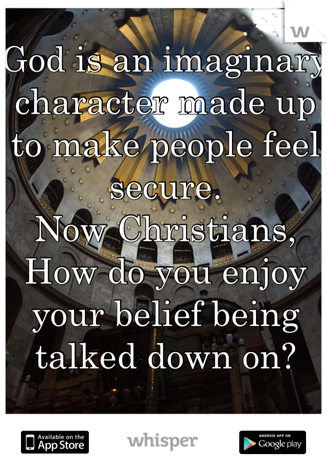 God is an imaginary character made up to make people feel secure.  Now Christians, How do you enjoy your belief being talked down on?