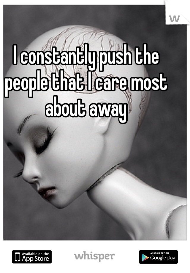 I constantly push the people that I care most about away