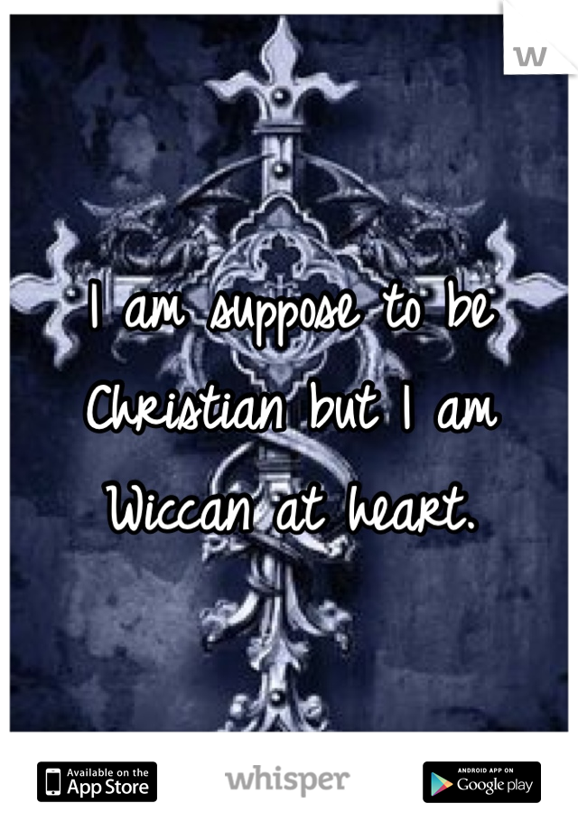 I am suppose to be Christian but I am Wiccan at heart.