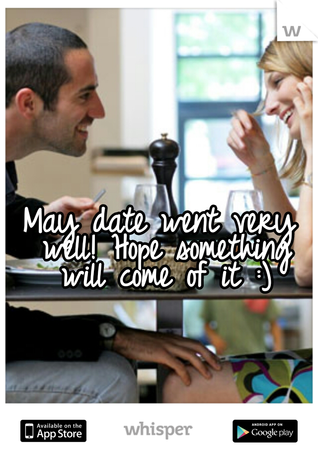 May date went very well! Hope something will come of it :)