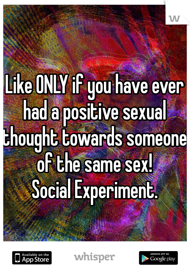 Like ONLY if you have ever had a positive sexual thought towards someone of the same sex!  Social Experiment.