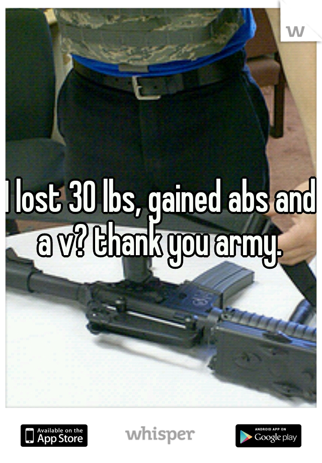 I lost 30 lbs, gained abs and a v? thank you army.