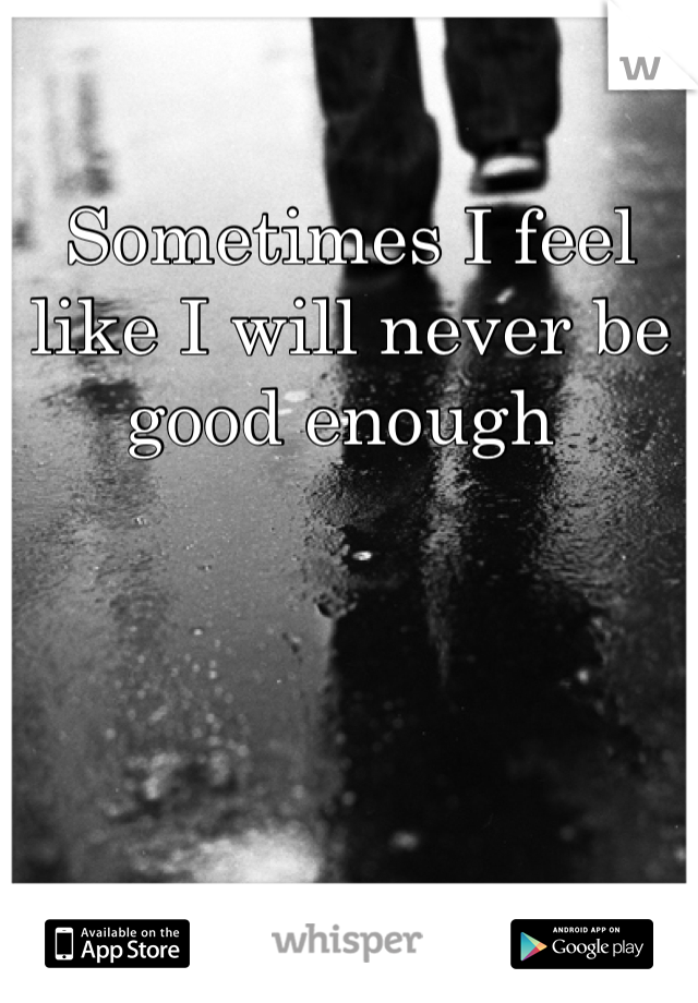 Sometimes I feel like I will never be good enough