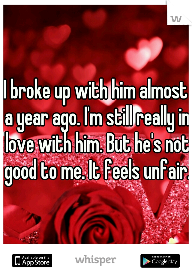 I broke up with him almost a year ago. I'm still really in love with him. But he's not good to me. It feels unfair.