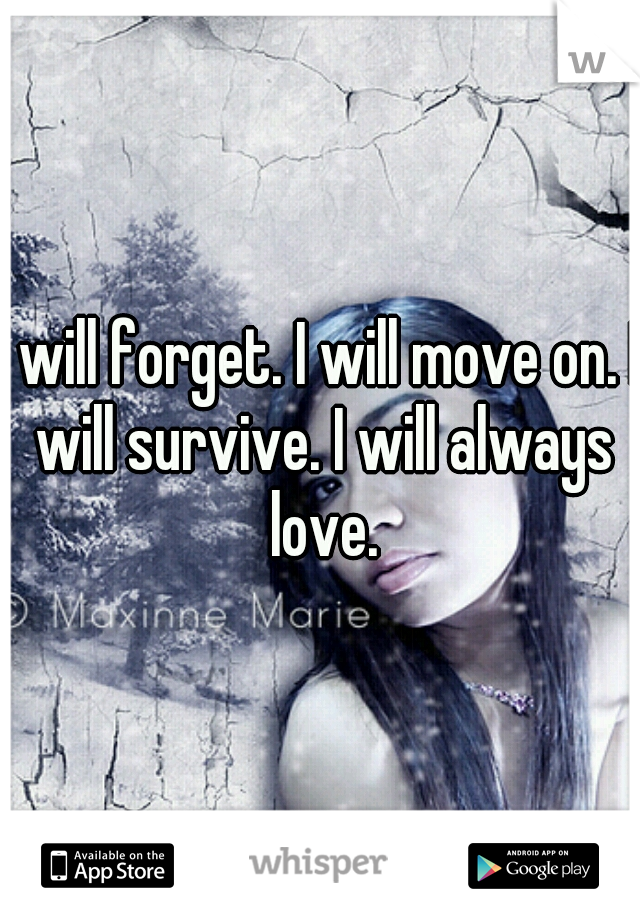 I will forget. I will move on. I will survive. I will always love.