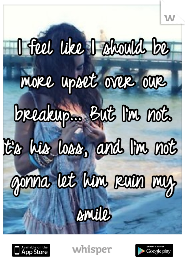 I feel like I should be more upset over our breakup... But I'm not. It's his loss, and I'm not gonna let him ruin my smile