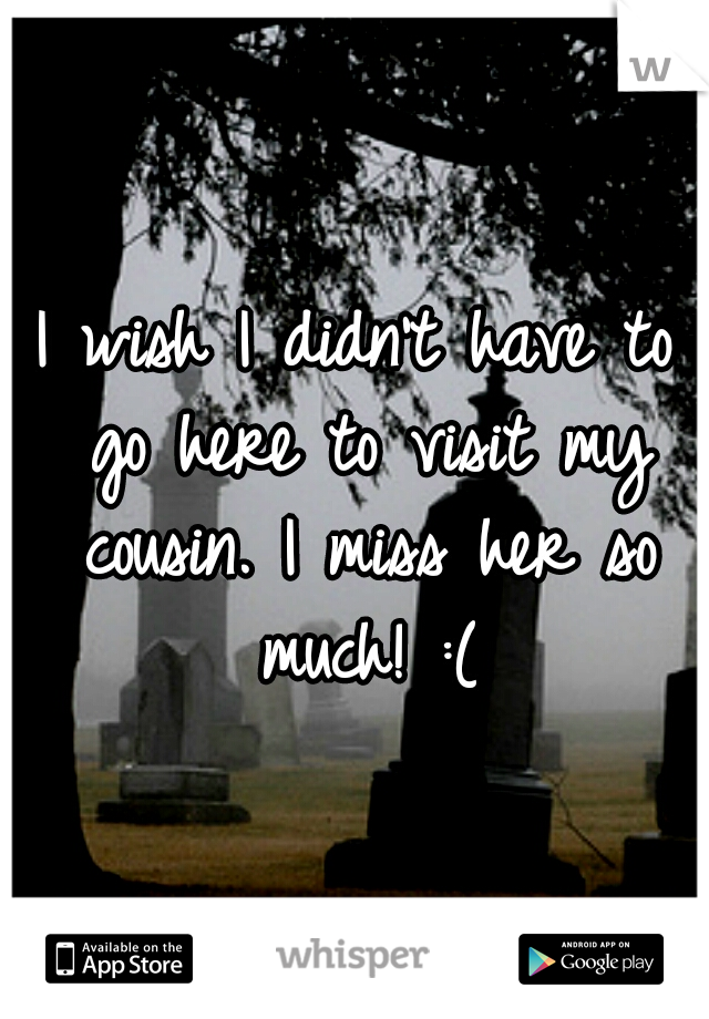 I wish I didn't have to go here to visit my cousin. I miss her so much! :(