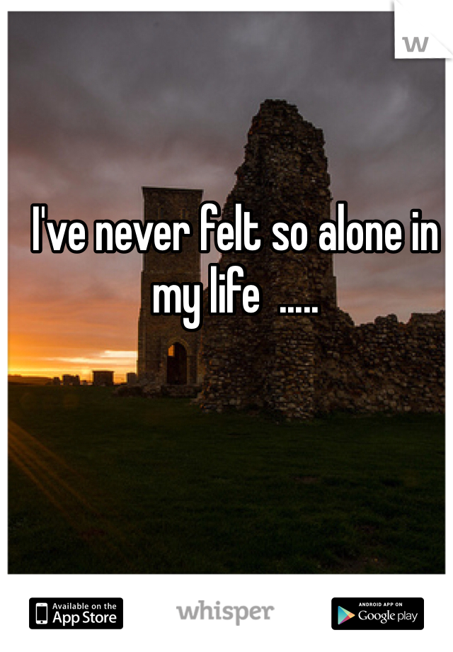 I've never felt so alone in my life  .....