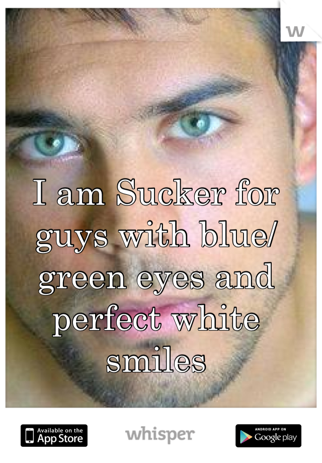 I am Sucker for guys with blue/green eyes and perfect white smiles