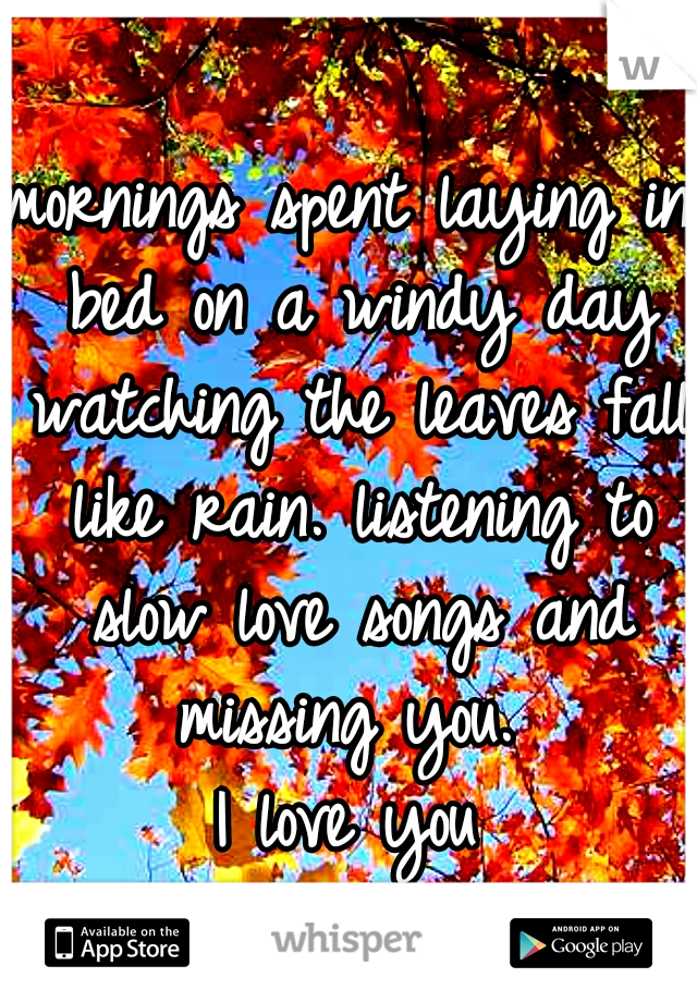 mornings spent laying in bed on a windy day watching the leaves fall like rain. listening to slow love songs and missing you.  I love you