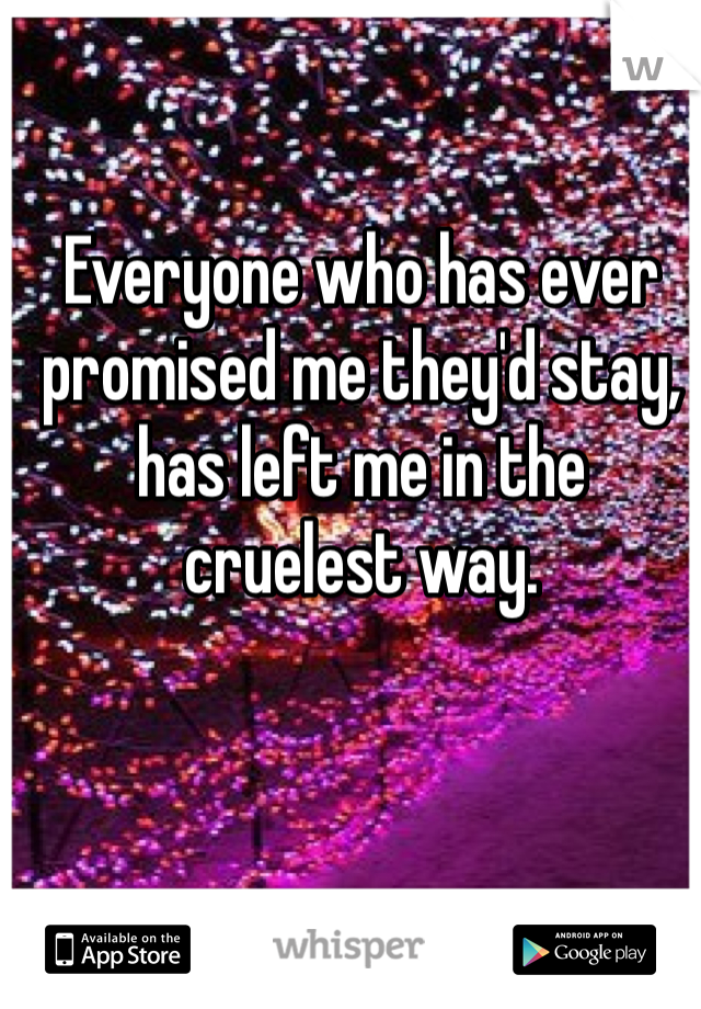 Everyone who has ever promised me they'd stay, has left me in the cruelest way.