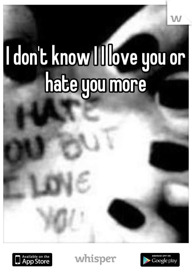 I don't know I I love you or hate you more