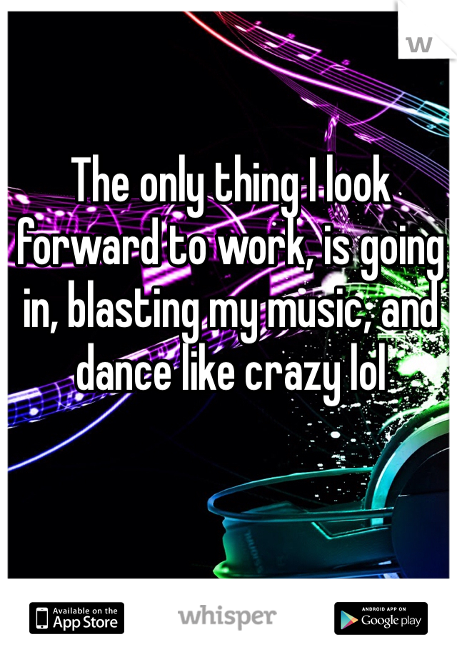 The only thing I look forward to work, is going in, blasting my music, and dance like crazy lol