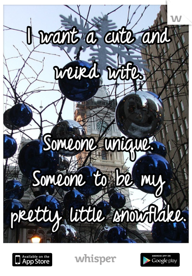 I want a cute and weird wife.  Someone unique. Someone to be my pretty little snowflake.