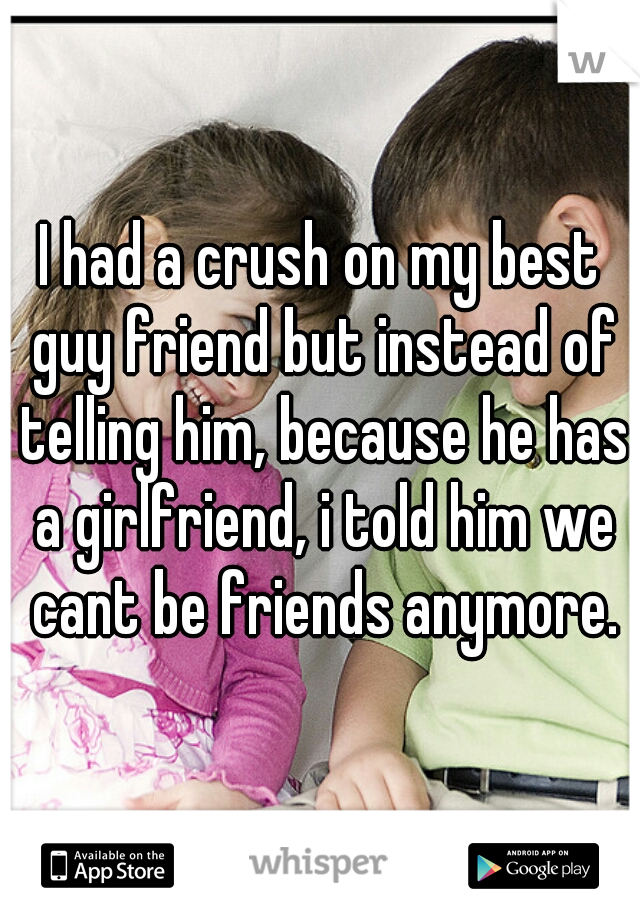 I had a crush on my best guy friend but instead of telling him, because he has a girlfriend, i told him we cant be friends anymore.