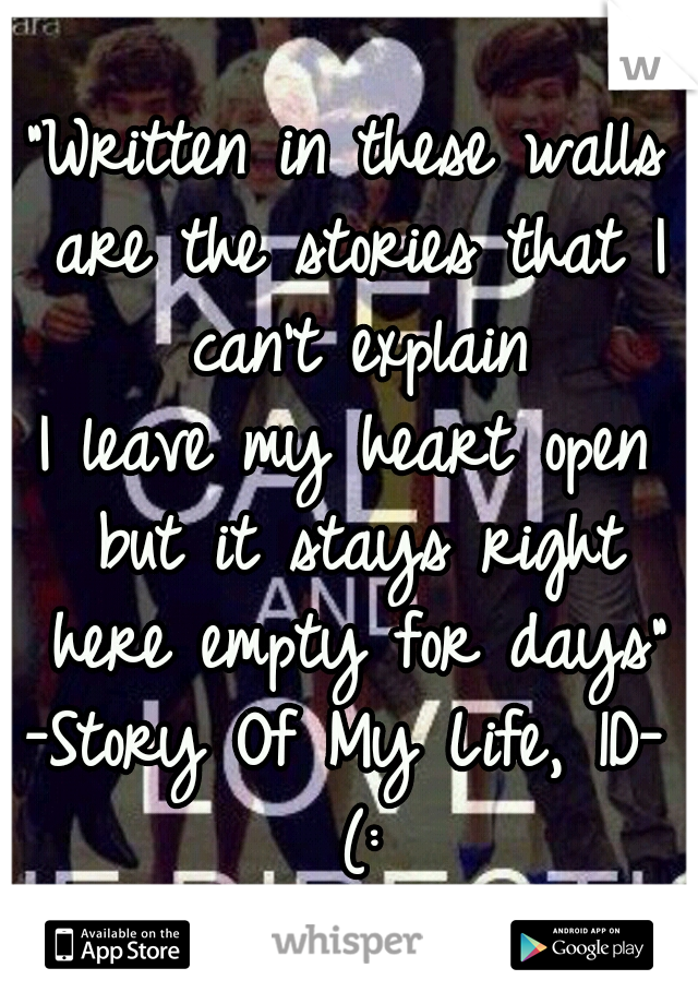 """""""Written in these walls are the stories that I can't explain I leave my heart open but it stays right here empty for days""""  -Story Of My Life, 1D- (:"""