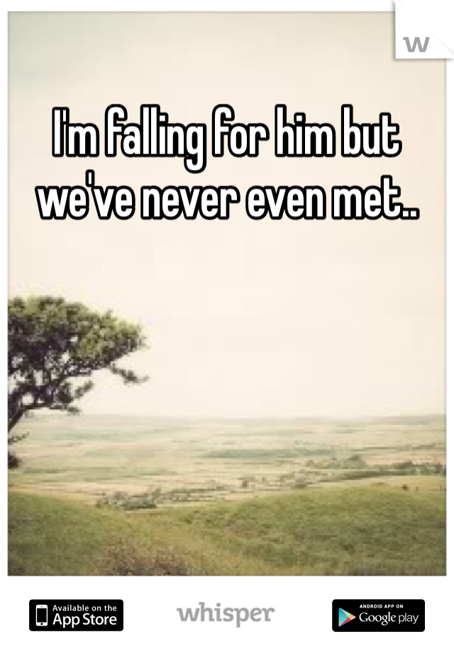 I'm falling for him but we've never even met..