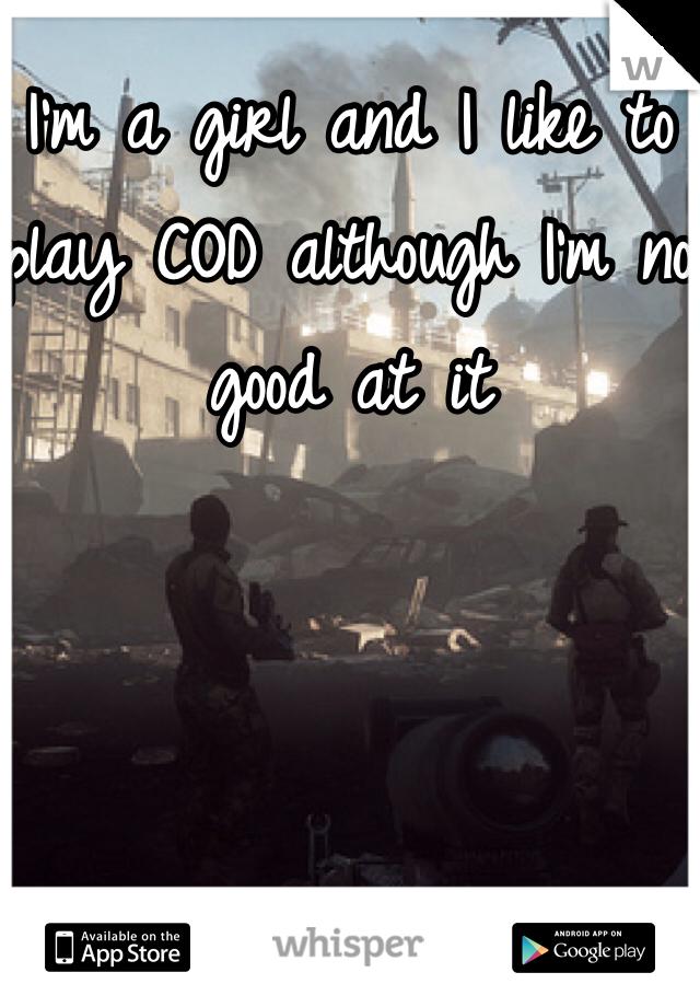 I'm a girl and I like to play COD although I'm no good at it