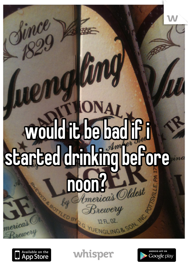 would it be bad if i started drinking before noon?