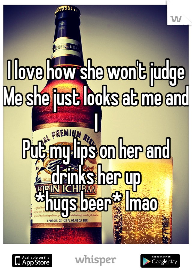 I love how she won't judge Me she just looks at me and I  Put my lips on her and drinks her up  *hugs beer* lmao