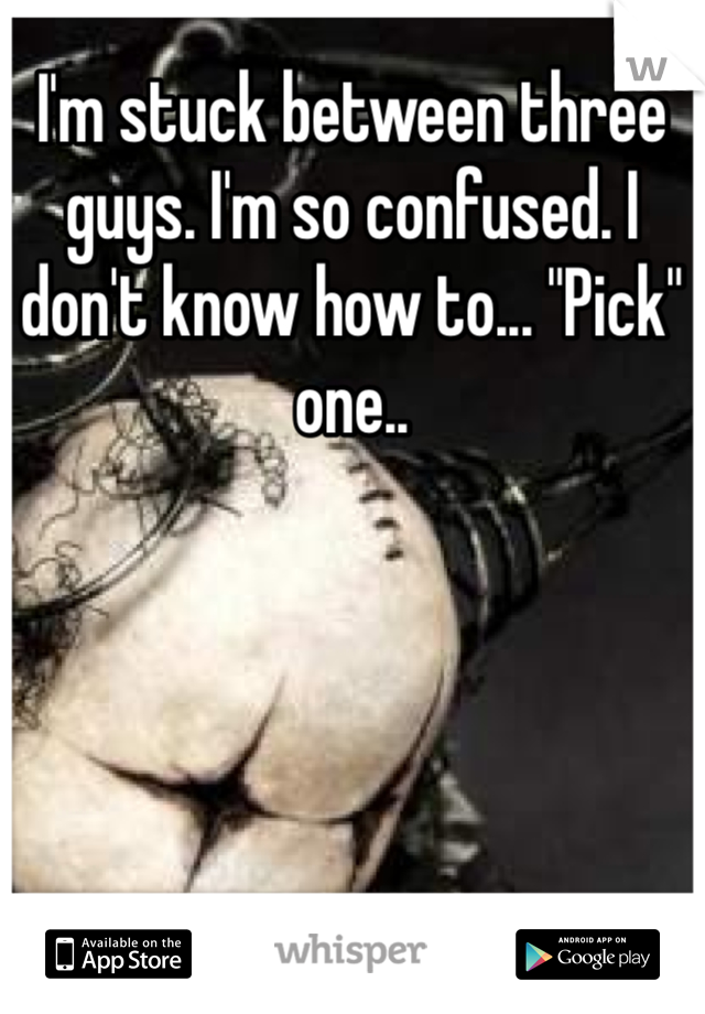 """I'm stuck between three guys. I'm so confused. I don't know how to... """"Pick"""" one.."""
