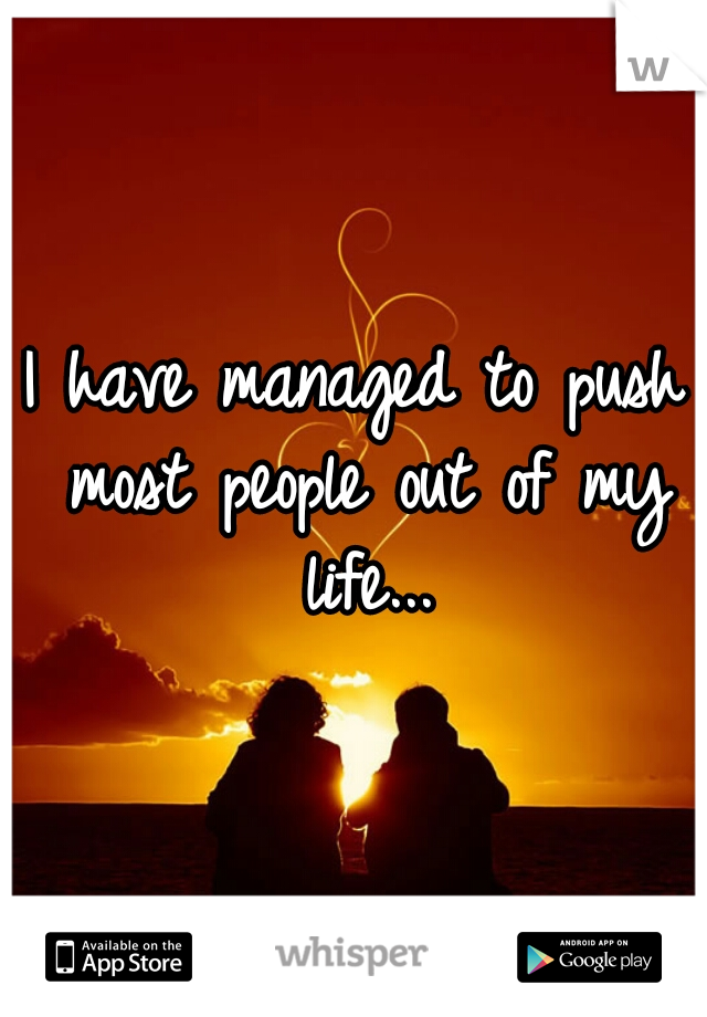 I have managed to push most people out of my life...