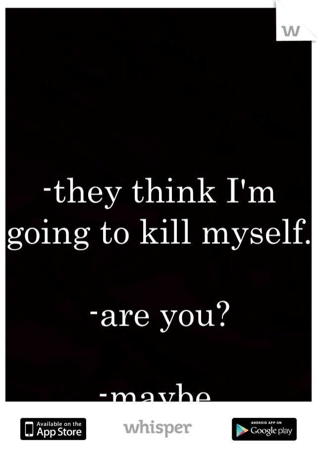 -they think I'm going to kill myself.  -are you?   -maybe.
