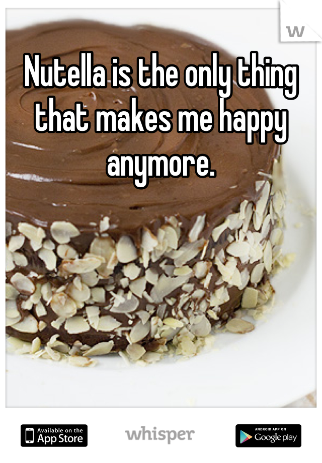 Nutella is the only thing that makes me happy anymore.