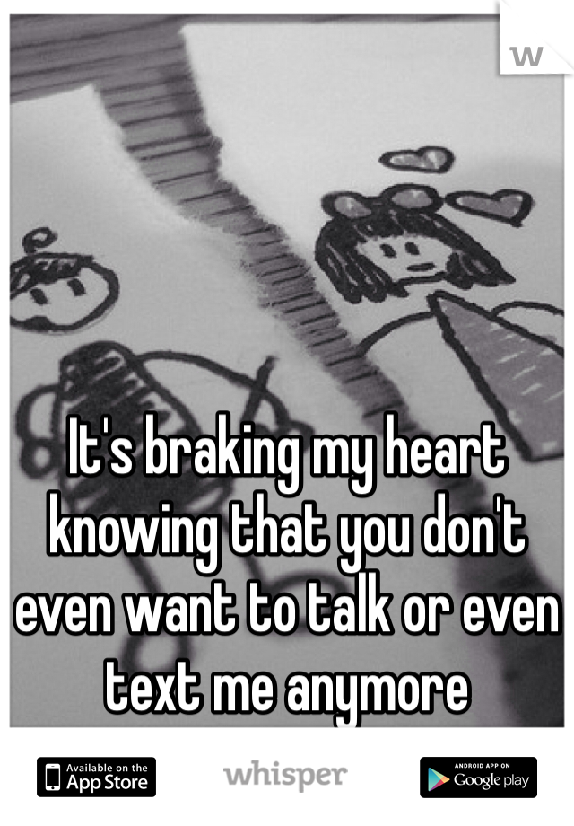 It's braking my heart knowing that you don't even want to talk or even text me anymore
