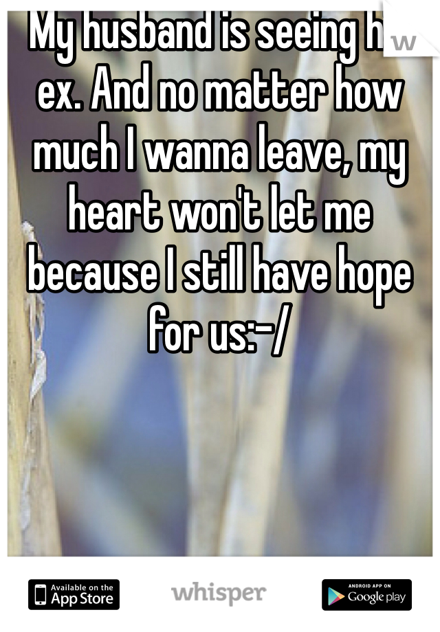 My husband is seeing his ex. And no matter how much I wanna leave, my heart won't let me because I still have hope for us:-/