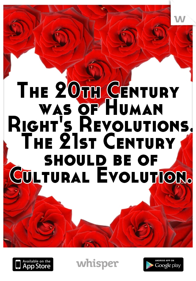 The 20th Century was of Human Right's Revolutions.  The 21st Century should be of Cultural Evolution.