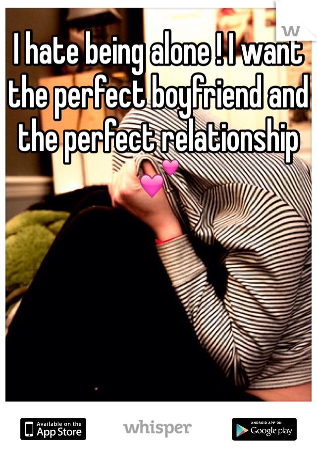 I hate being alone ! I want the perfect boyfriend and the perfect relationship 💕