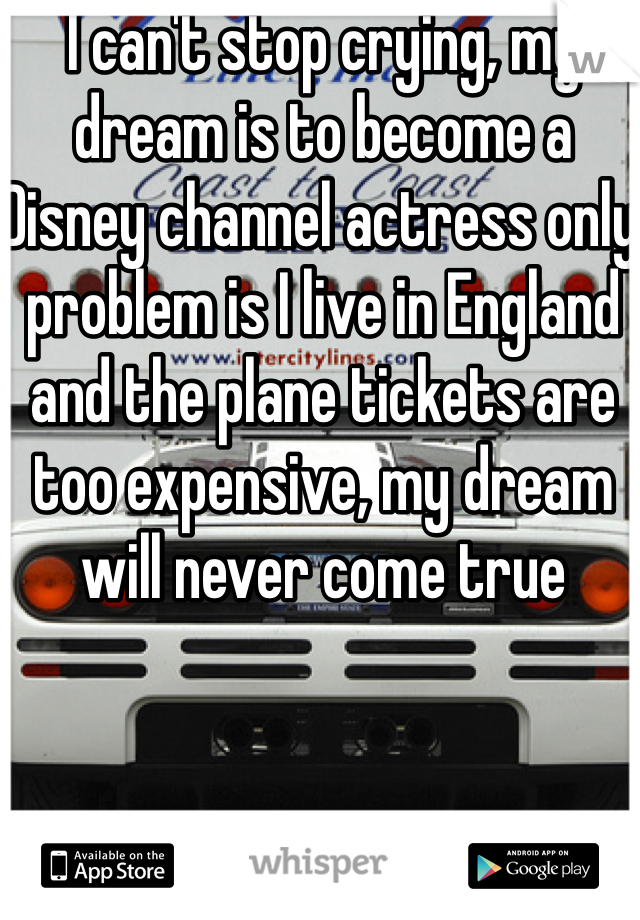 I can't stop crying, my dream is to become a Disney channel actress only problem is I live in England and the plane tickets are too expensive, my dream will never come true