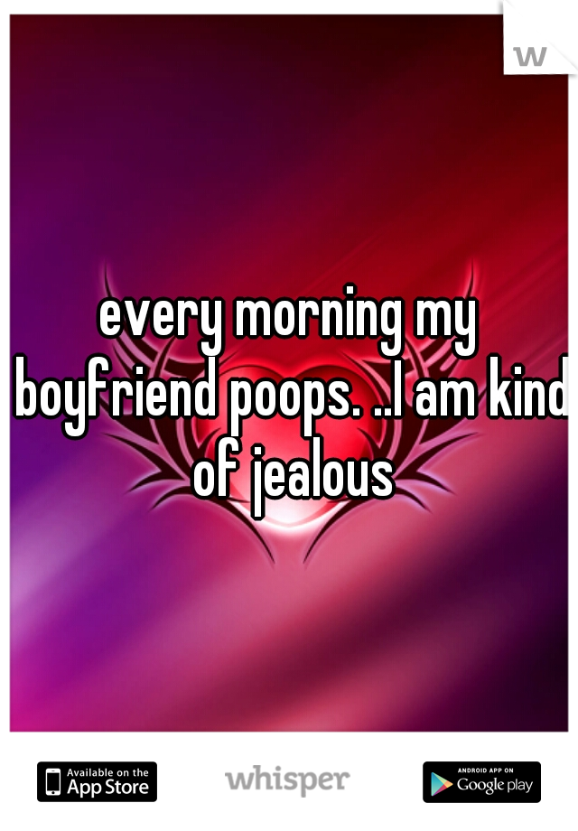 every morning my boyfriend poops. ..I am kind of jealous