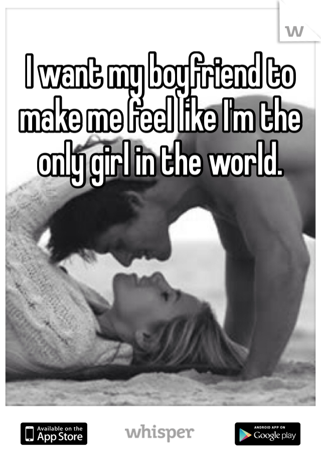 I want my boyfriend to make me feel like I'm the only girl in the world.