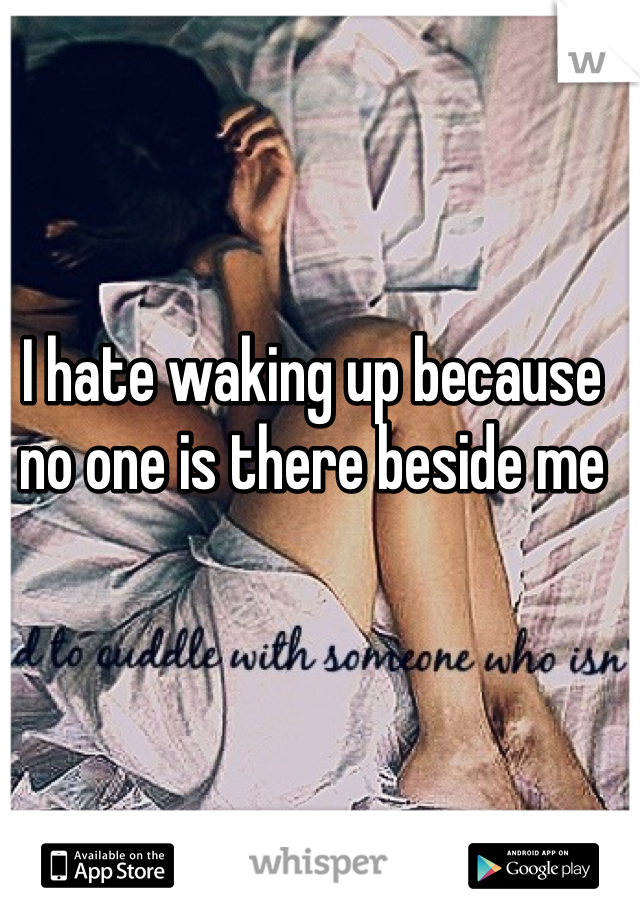 I hate waking up because no one is there beside me