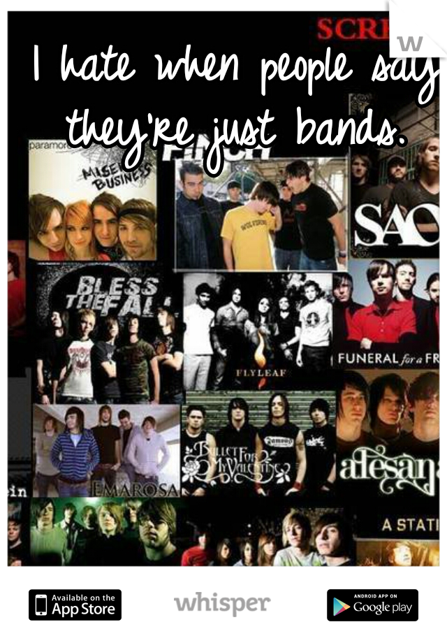 I hate when people say they're just bands.