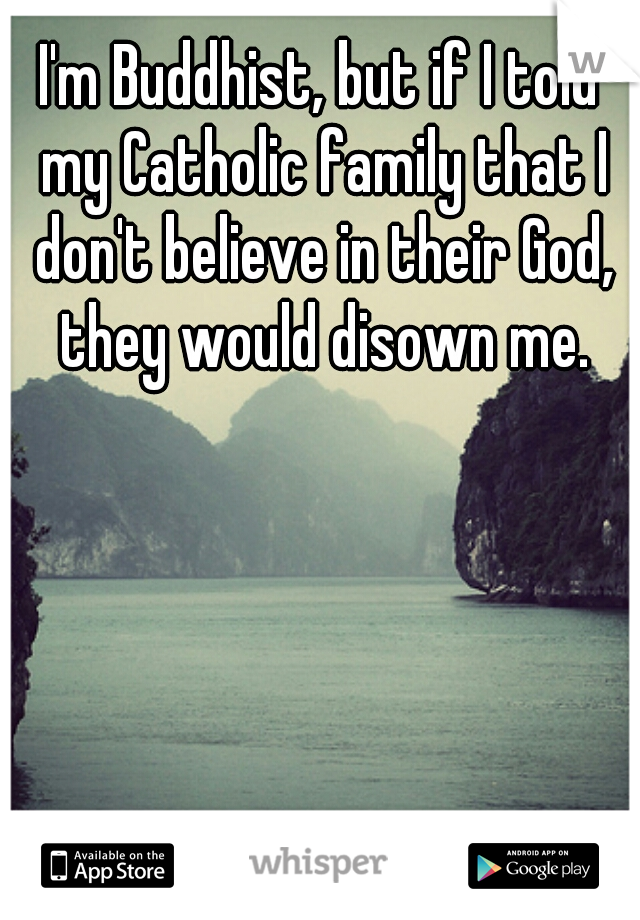 I'm Buddhist, but if I told my Catholic family that I don't believe in their God, they would disown me.